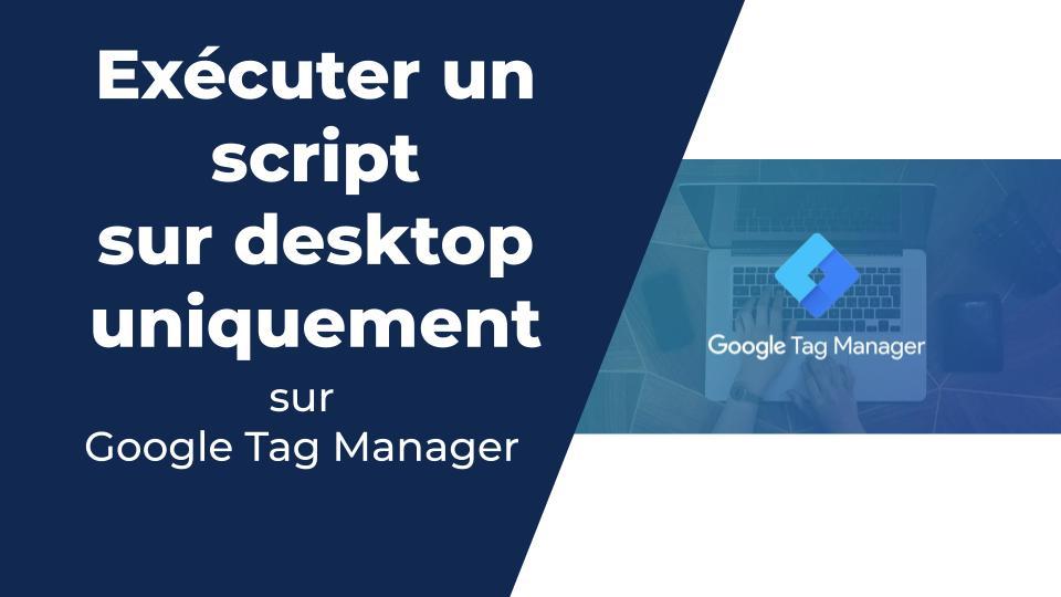 Executer un script GTM uniquement sur mobile ou desktop
