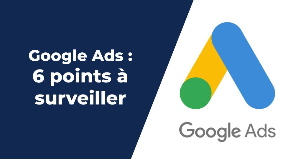 Compte Google Ads : 6 points importants à bien surveiller
